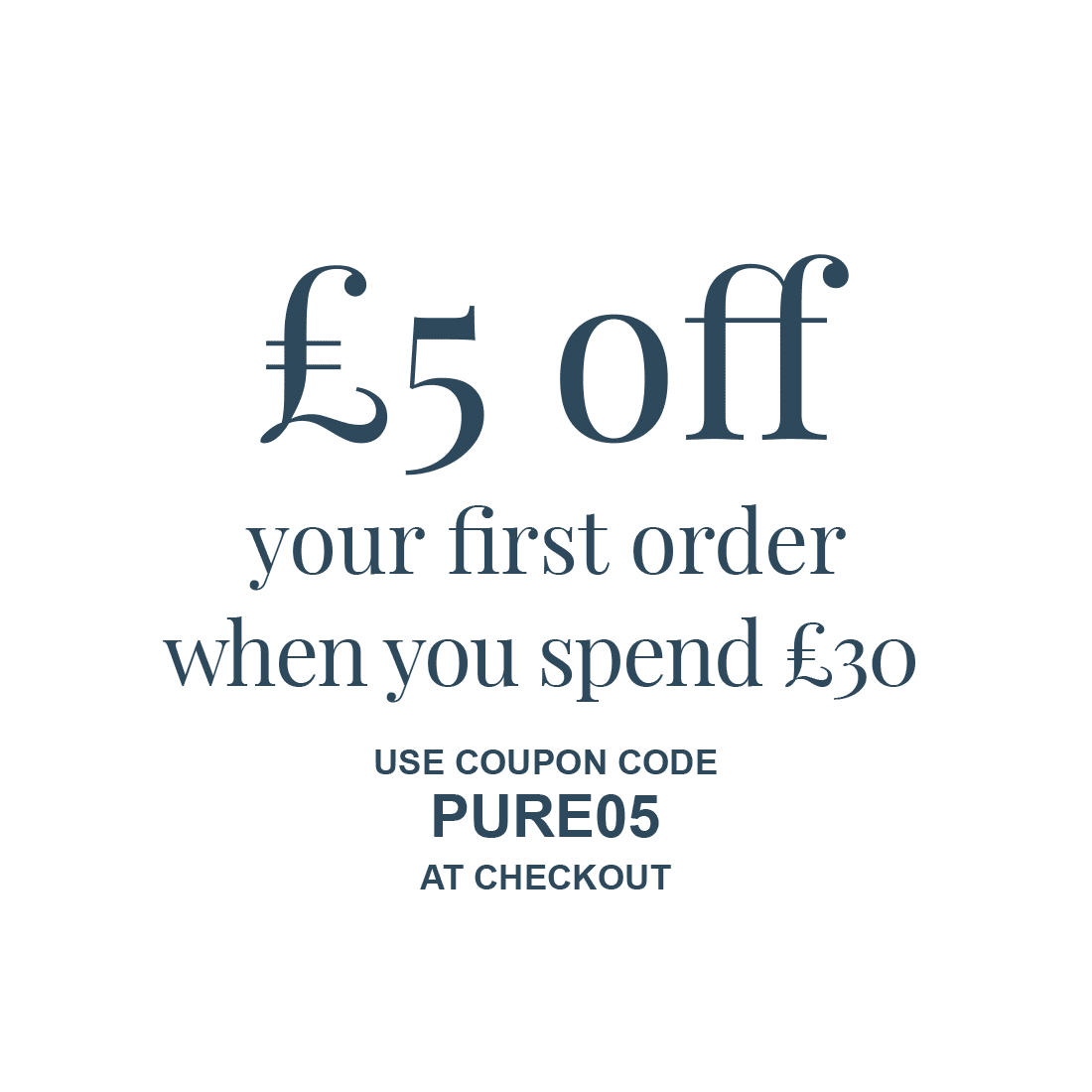 £5 off your first order when you spend £30 - Use coupon code PURE05 at checkout